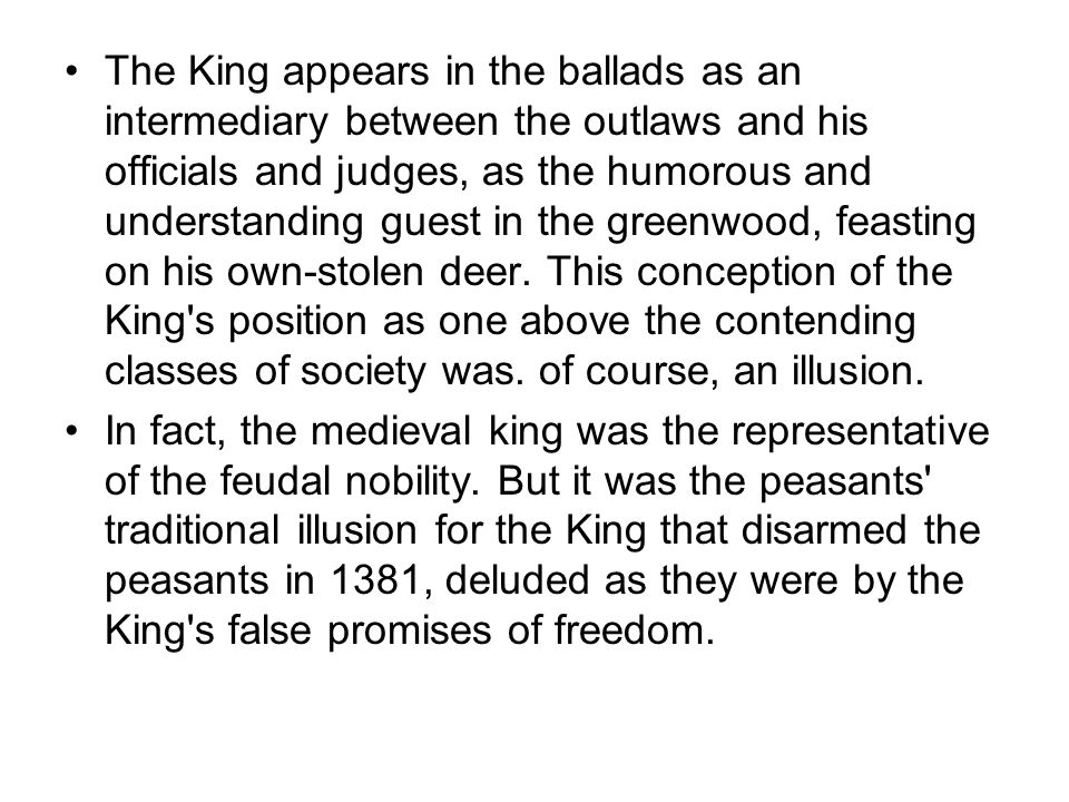 The King appears in the ballads as an intermediary between the outlaws and his officials and judges, as the humorous and understanding guest in the greenwood, feasting on his own-stolen deer. This conception of the King s position as one above the contending classes of society was. of course, an illusion.