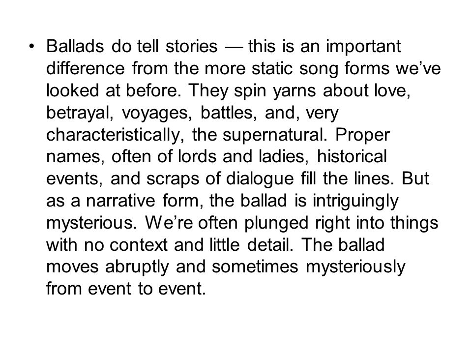 Ballads do tell stories — this is an important difference from the more static song forms we've looked at before.