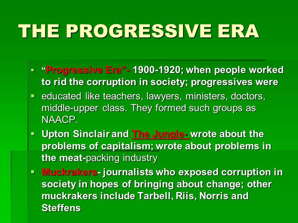 THE PROGRESSIVE ERA Progressive Era - 1900-1920; when people worked to rid the corruption in society; progressives were.