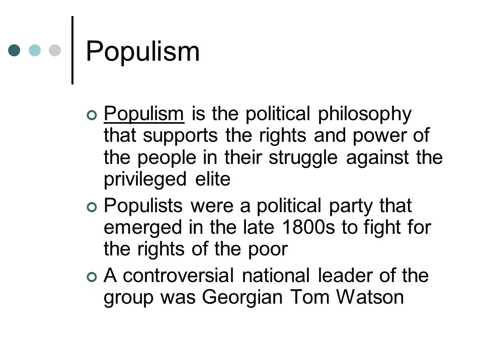 Populism Populism is the political philosophy that supports the rights and power of the people in their struggle against the privileged elite.