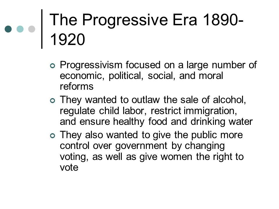 The Progressive Era 1890-1920 Progressivism focused on a large number of economic, political, social, and moral reforms.