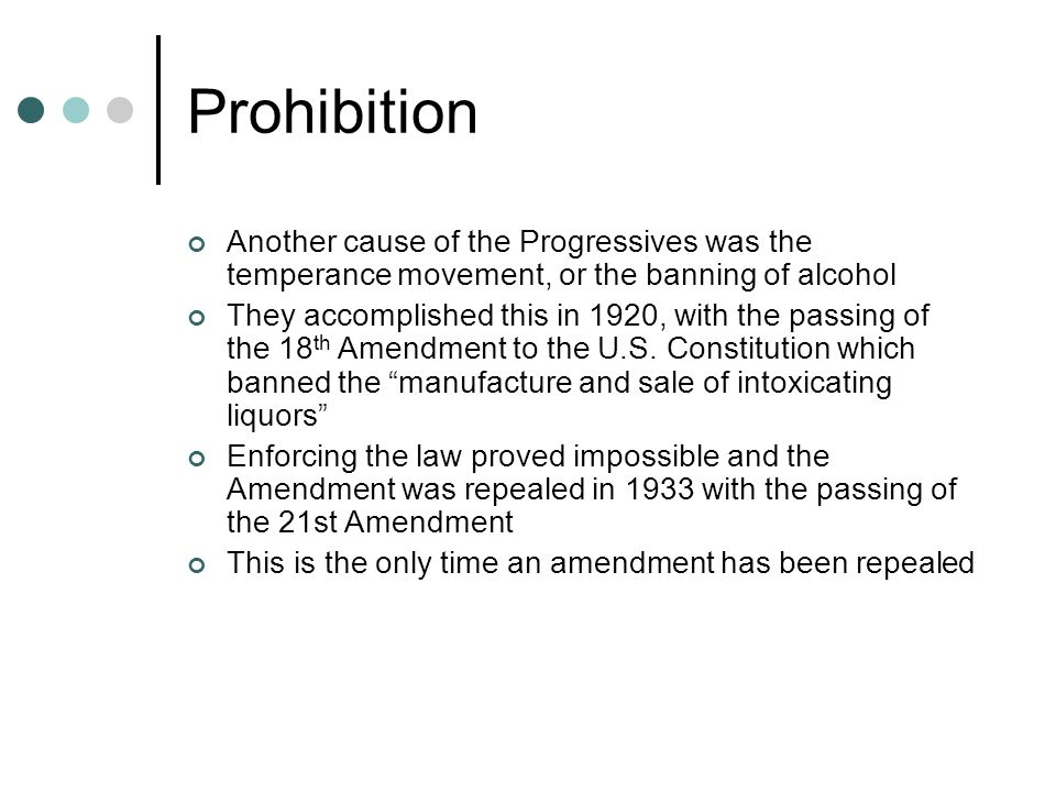 Prohibition Another cause of the Progressives was the temperance movement, or the banning of alcohol.
