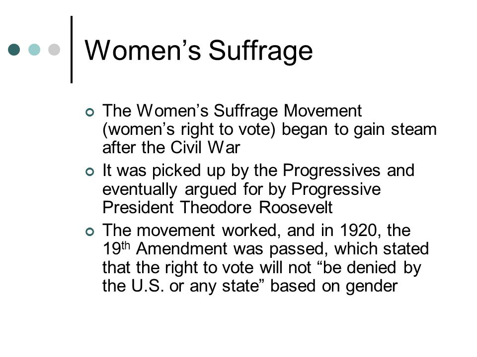 Women's Suffrage The Women's Suffrage Movement (women's right to vote) began to gain steam after the Civil War.
