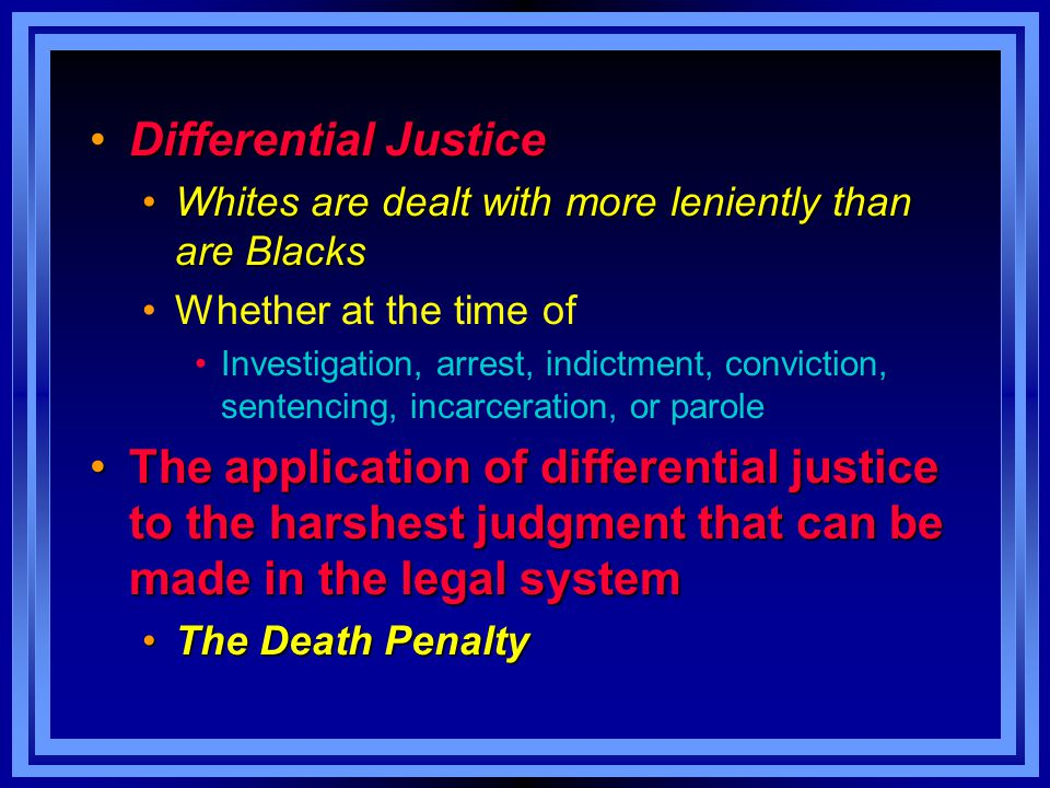 Differential Justice Whites are dealt with more leniently than are Blacks. Whether at the time of.