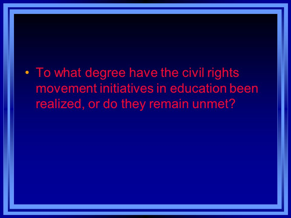 To what degree have the civil rights movement initiatives in education been realized, or do they remain unmet