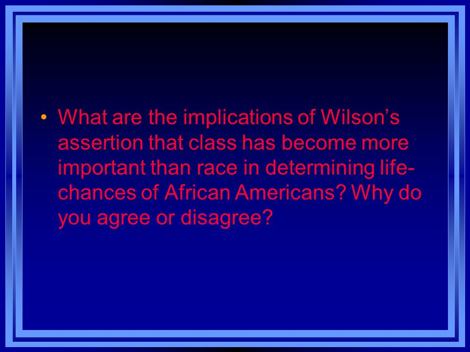 What are the implications of Wilson's assertion that class has become more important than race in determining life-chances of African Americans.