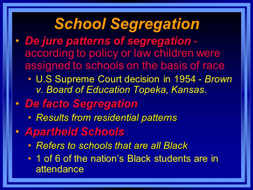 School Segregation De jure patterns of segregation - according to policy or law children were assigned to schools on the basis of race.