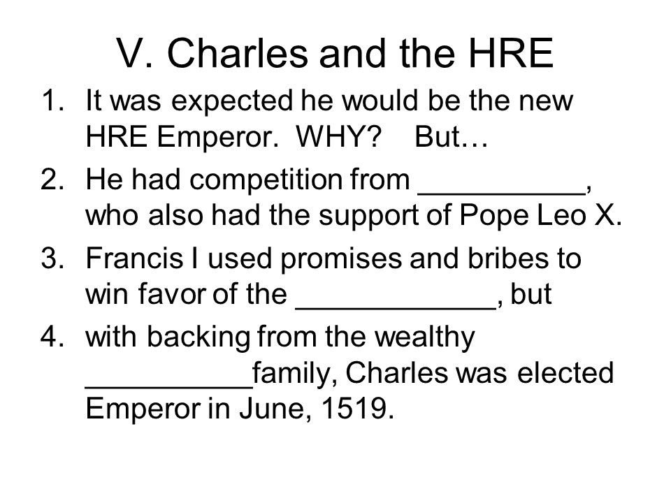 V. Charles and the HRE It was expected he would be the new HRE Emperor. WHY But…