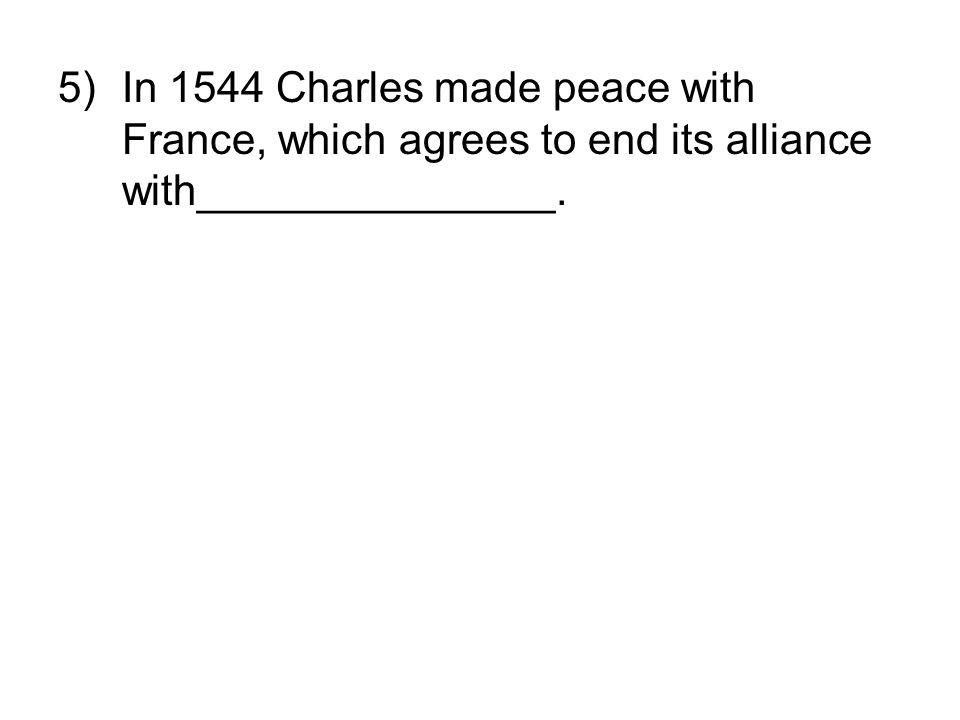 In 1544 Charles made peace with France, which agrees to end its alliance with_______________.
