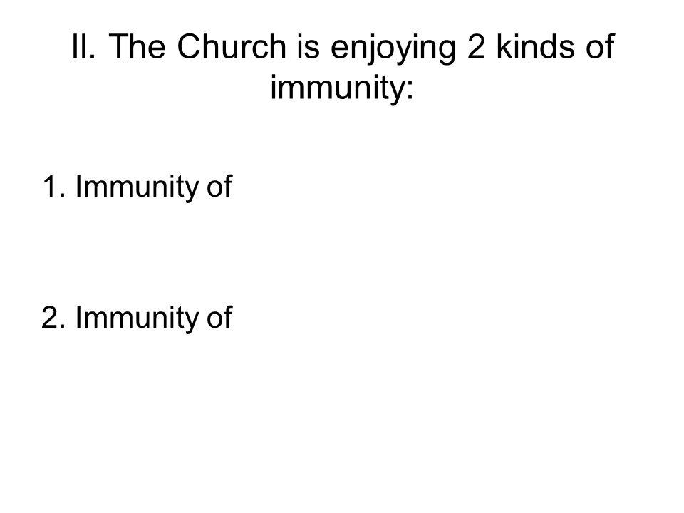 II. The Church is enjoying 2 kinds of immunity: