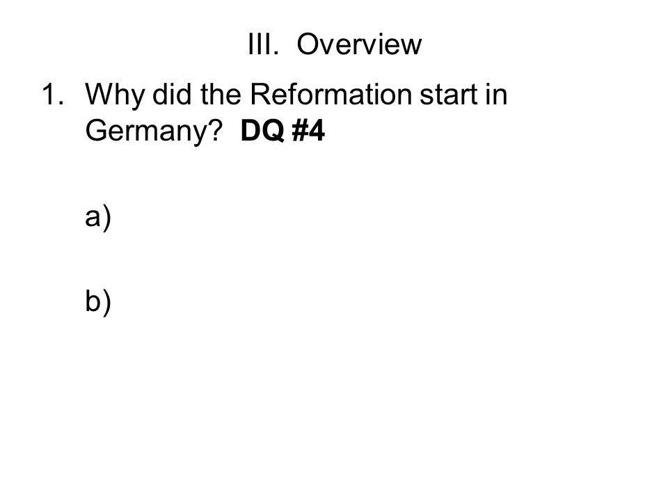 III. Overview Why did the Reformation start in Germany DQ #4 a) b)