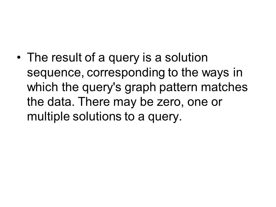 The result of a query is a solution sequence, corresponding to the ways in which the query s graph pattern matches the data.