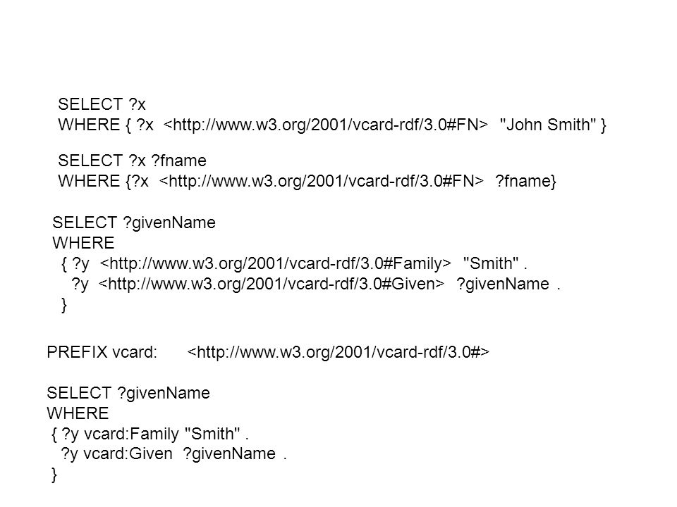 SELECT x WHERE { x <http://www.w3.org/2001/vcard-rdf/3.0#FN> John Smith } SELECT x fname.
