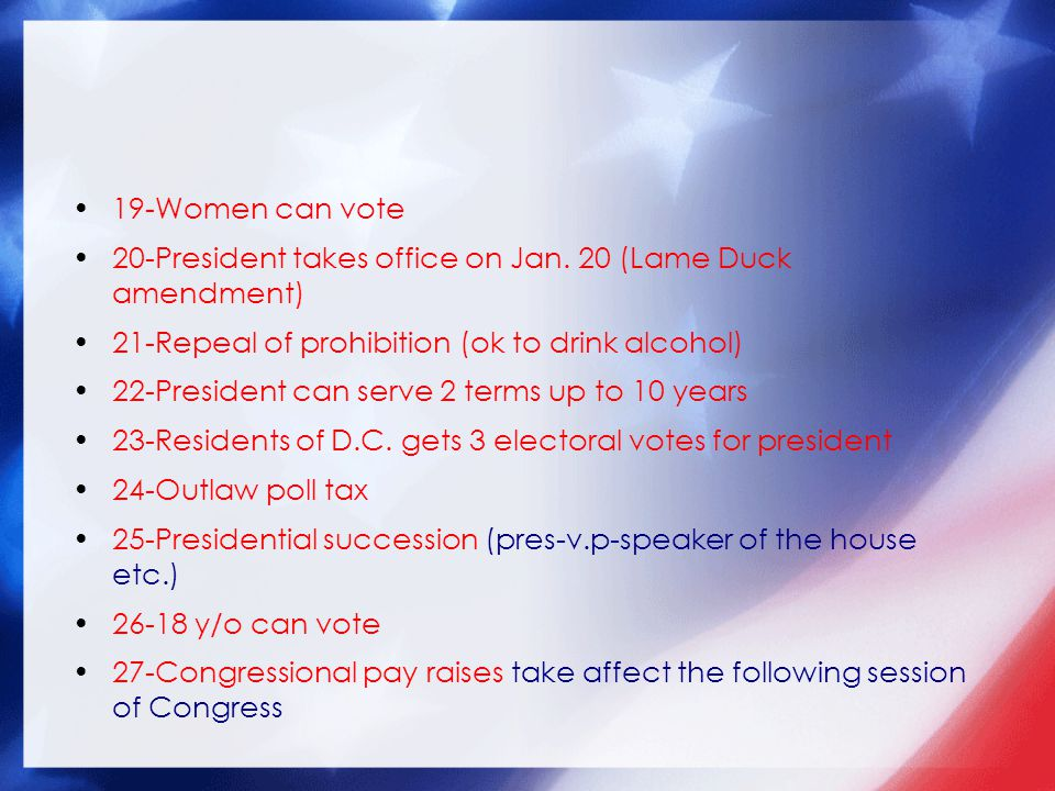 19-Women can vote 20-President takes office on Jan. 20 (Lame Duck amendment) 21-Repeal of prohibition (ok to drink alcohol)