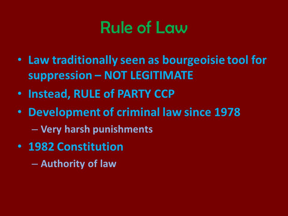 Rule of Law Law traditionally seen as bourgeoisie tool for suppression – NOT LEGITIMATE. Instead, RULE of PARTY CCP.
