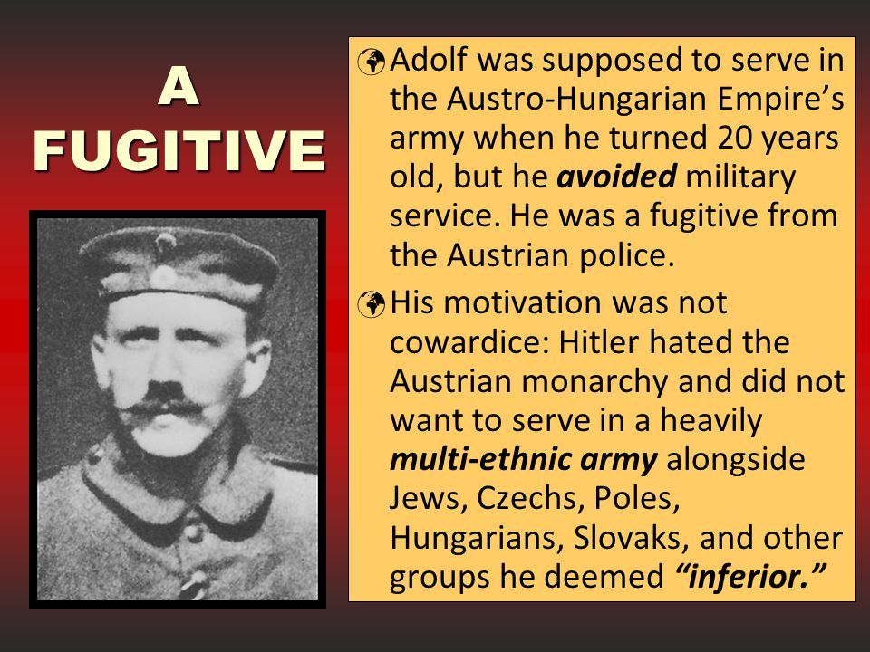 Adolf was supposed to serve in the Austro-Hungarian Empire's army when he turned 20 years old, but he avoided military service. He was a fugitive from the Austrian police.