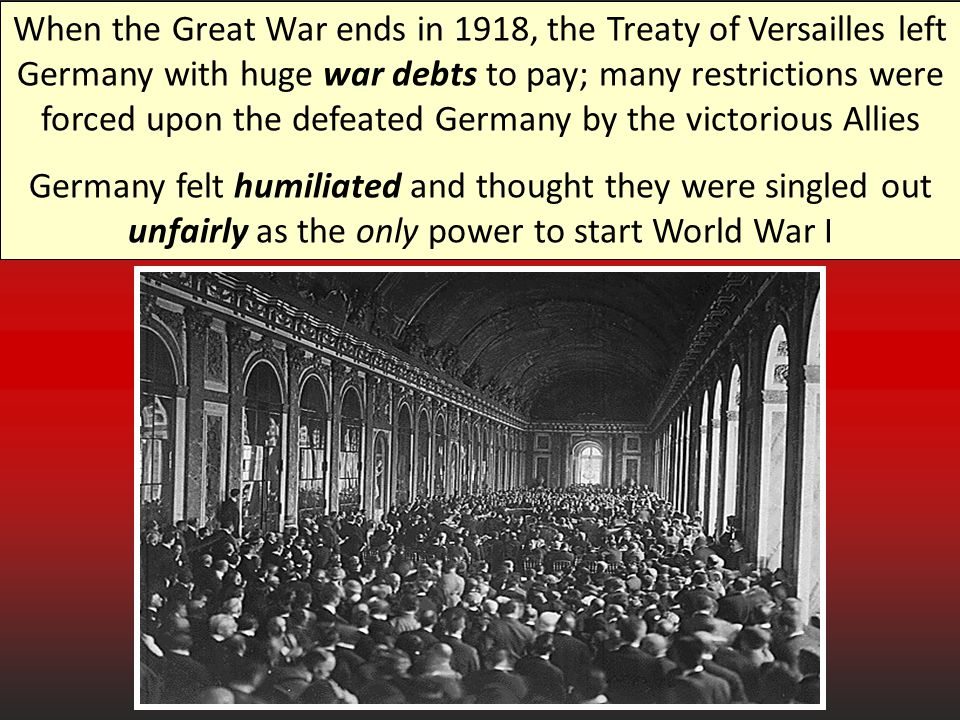 When the Great War ends in 1918, the Treaty of Versailles left Germany with huge war debts to pay; many restrictions were forced upon the defeated Germany by the victorious Allies