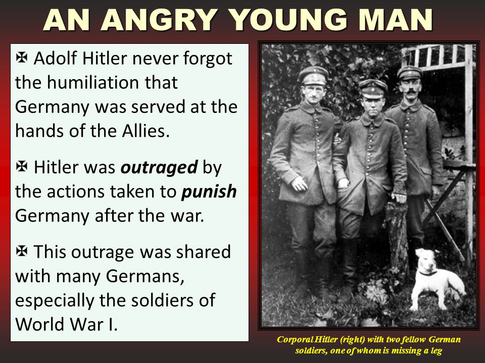 AN ANGRY YOUNG MAN Adolf Hitler never forgot the humiliation that Germany was served at the hands of the Allies.
