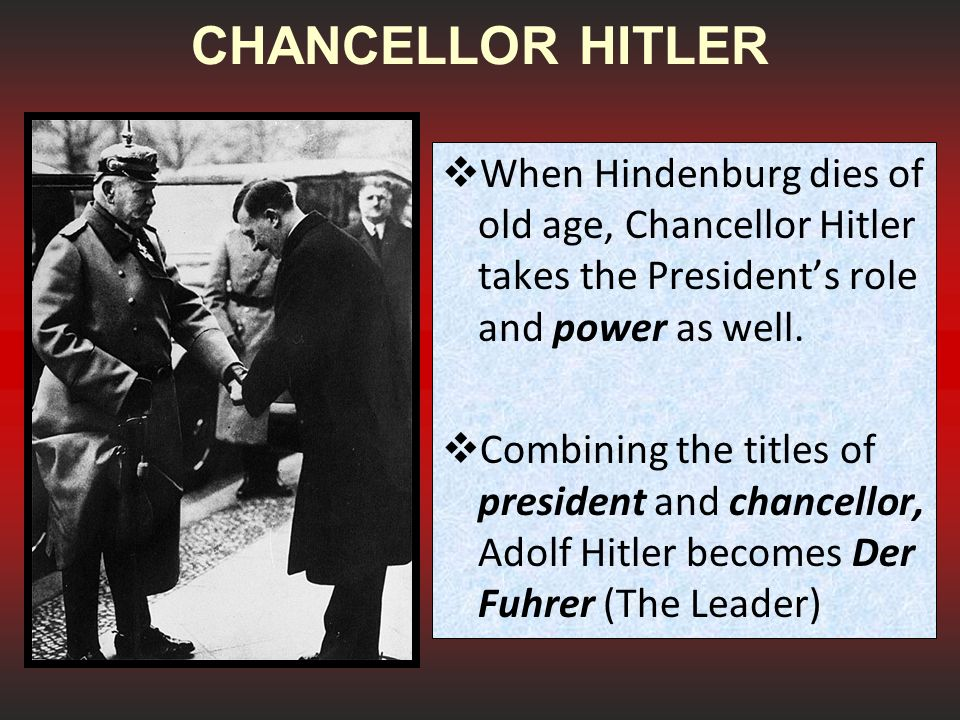 CHANCELLOR HITLER When Hindenburg dies of old age, Chancellor Hitler takes the President's role and power as well.