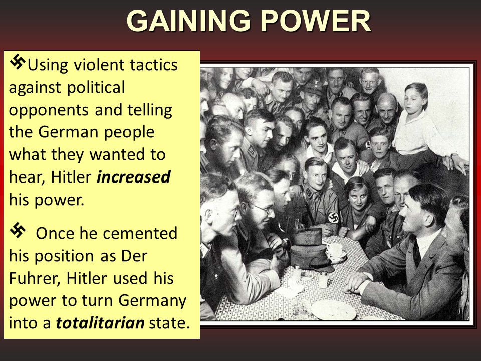 GAINING POWER Using violent tactics against political opponents and telling the German people what they wanted to hear, Hitler increased his power.