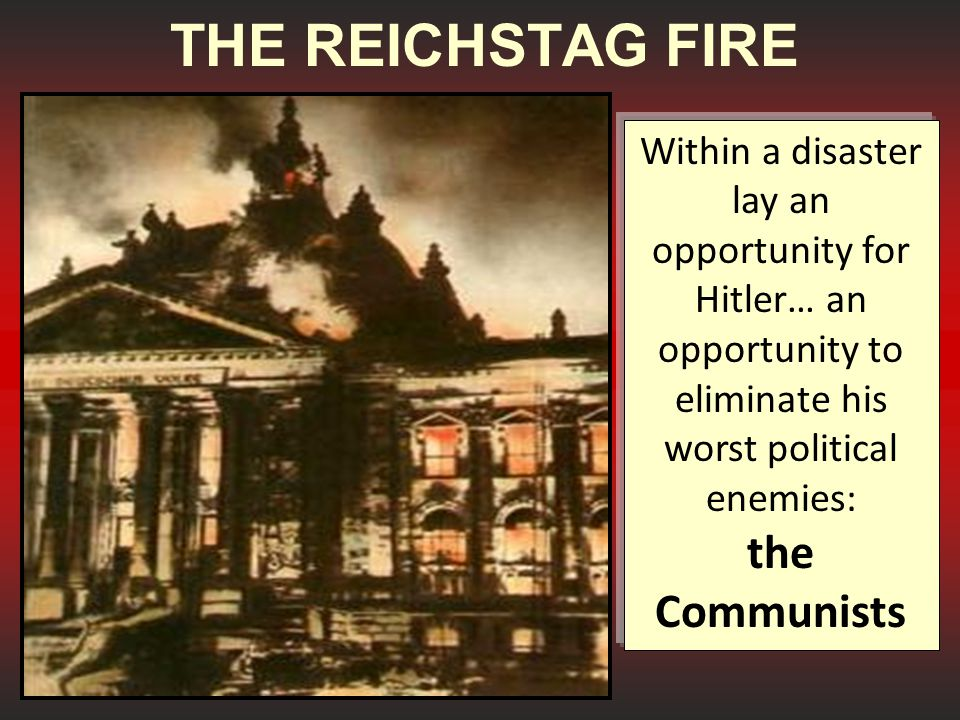 THE REICHSTAG FIRE Within a disaster lay an opportunity for Hitler… an opportunity to eliminate his worst political enemies: the Communists.