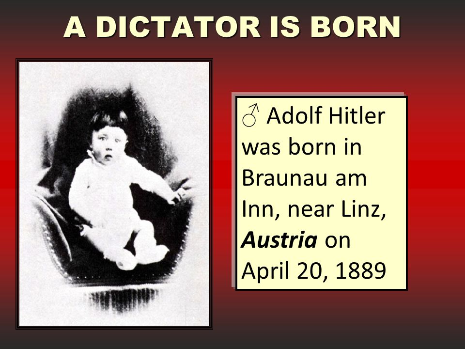 A DICTATOR IS BORN Adolf Hitler was born in Braunau am Inn, near Linz, Austria on April 20, 1889