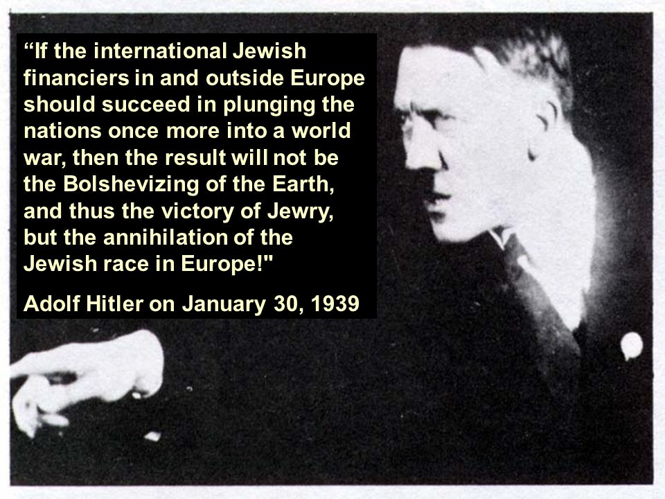 If the international Jewish financiers in and outside Europe should succeed in plunging the nations once more into a world war, then the result will not be the Bolshevizing of the Earth, and thus the victory of Jewry, but the annihilation of the Jewish race in Europe!