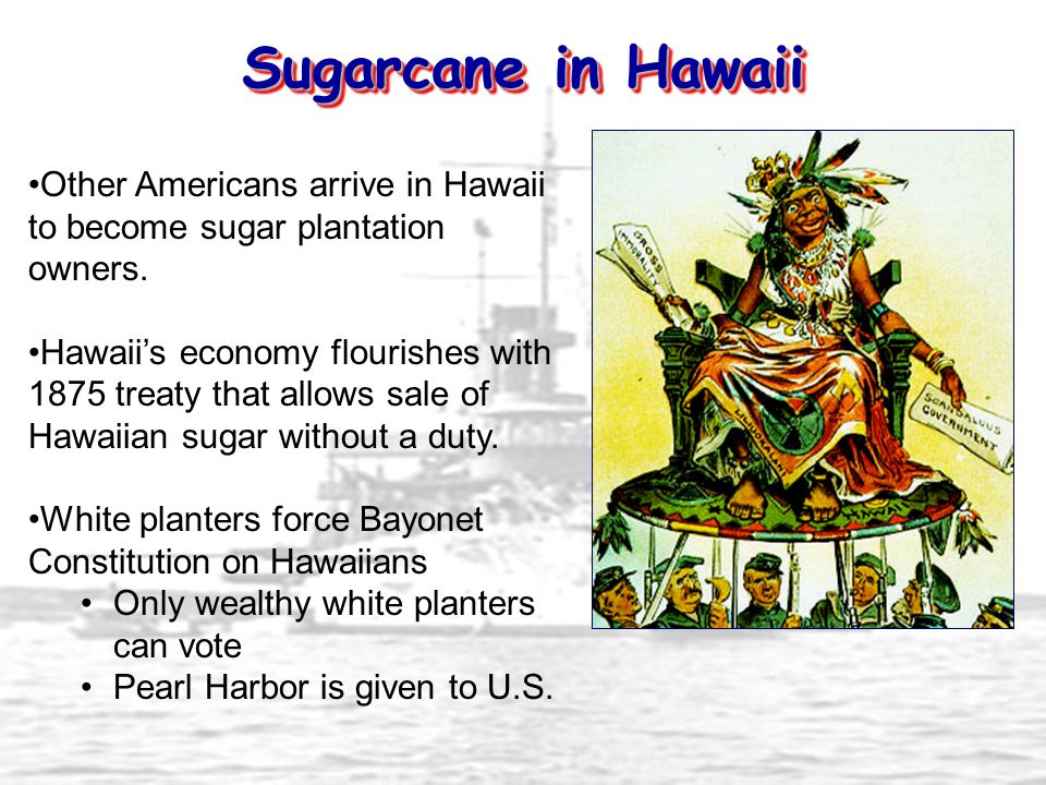 Sugarcane in Hawaii Other Americans arrive in Hawaii to become sugar plantation owners.