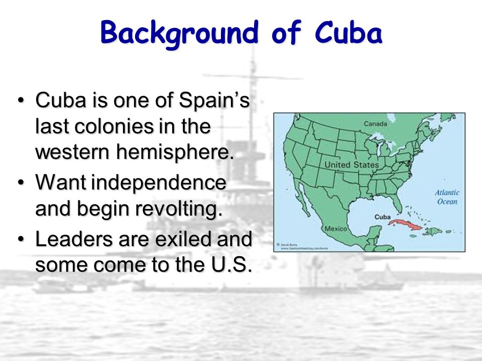Background of Cuba Cuba is one of Spain's last colonies in the western hemisphere. Want independence and begin revolting.