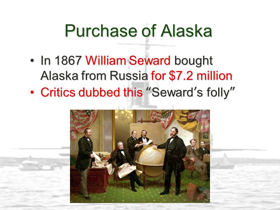 Purchase of Alaska In 1867 William Seward bought Alaska from Russia for $7.2 million.