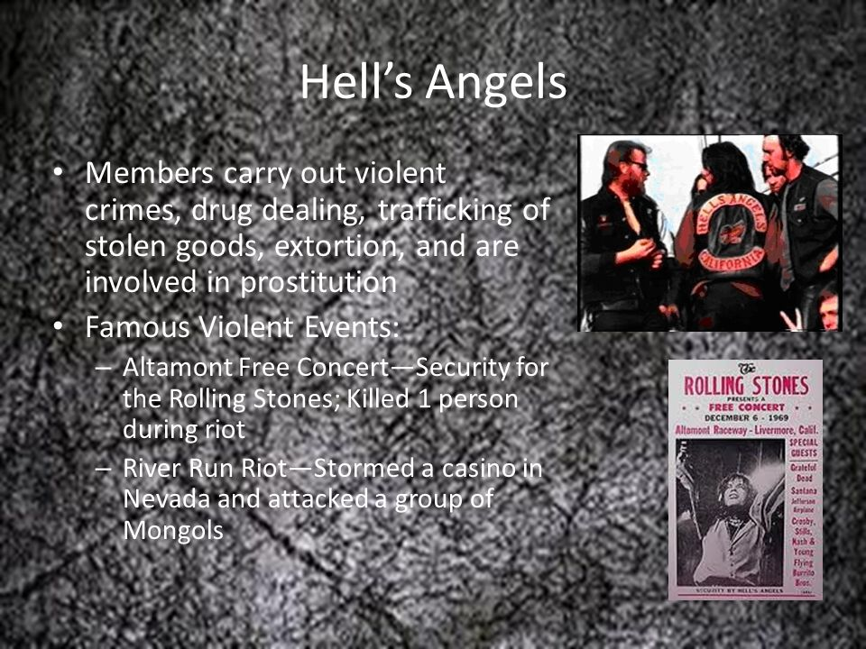 Hell's Angels Members carry out violent crimes, drug dealing, trafficking of stolen goods, extortion, and are involved in prostitution.