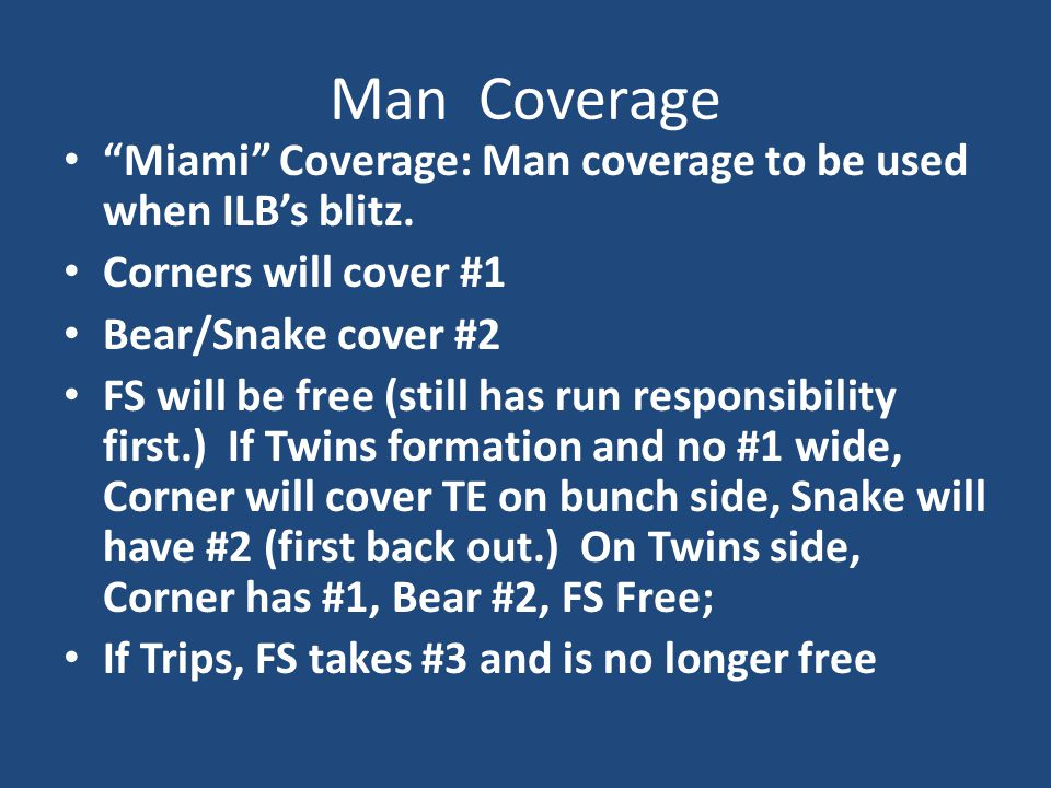 Man Coverage Miami Coverage: Man coverage to be used when ILB's blitz. Corners will cover #1. Bear/Snake cover #2.