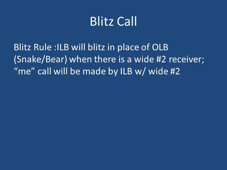 Blitz Call Blitz Rule :ILB will blitz in place of OLB (Snake/Bear) when there is a wide #2 receiver; me call will be made by ILB w/ wide #2.