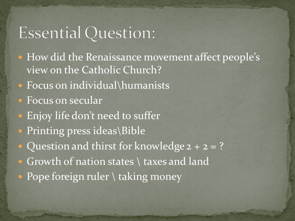 Essential Question: How did the Renaissance movement affect people's view on the Catholic Church Focus on individual\humanists.