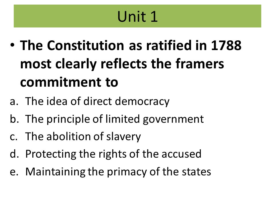 Unit 1 The Constitution as ratified in 1788 most clearly reflects the framers commitment to. The idea of direct democracy.