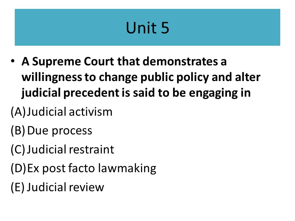 Unit 5 A Supreme Court that demonstrates a willingness to change public policy and alter judicial precedent is said to be engaging in.