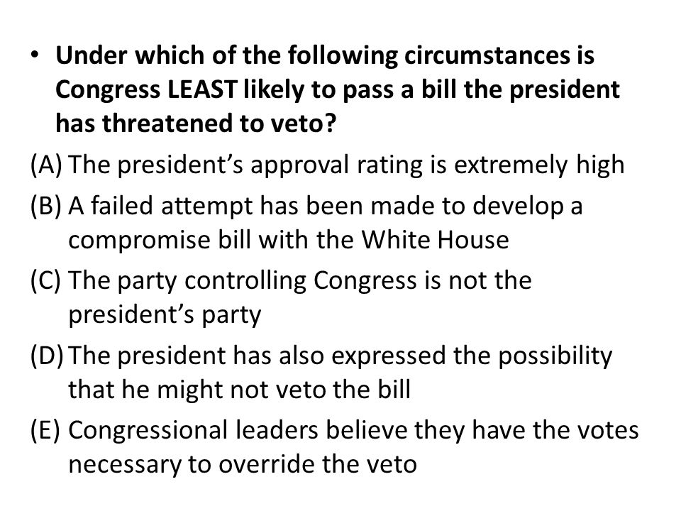 Under which of the following circumstances is Congress LEAST likely to pass a bill the president has threatened to veto