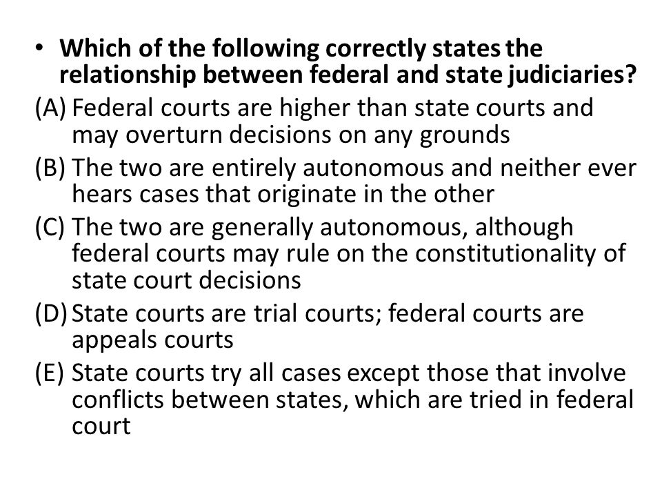 Which of the following correctly states the relationship between federal and state judiciaries