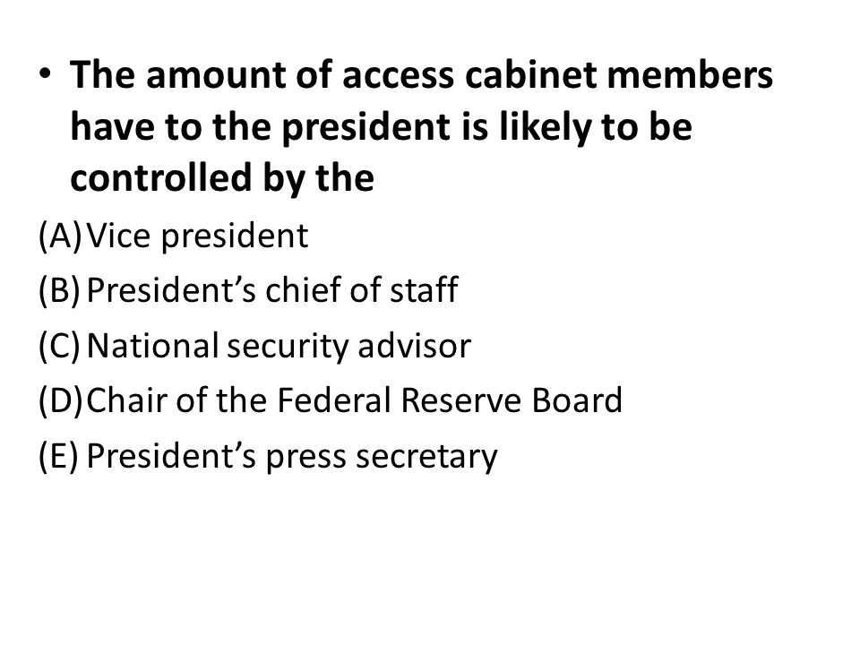 The amount of access cabinet members have to the president is likely to be controlled by the