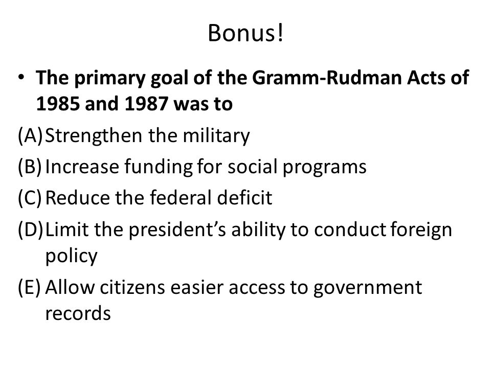 Bonus! The primary goal of the Gramm-Rudman Acts of 1985 and 1987 was to. Strengthen the military.