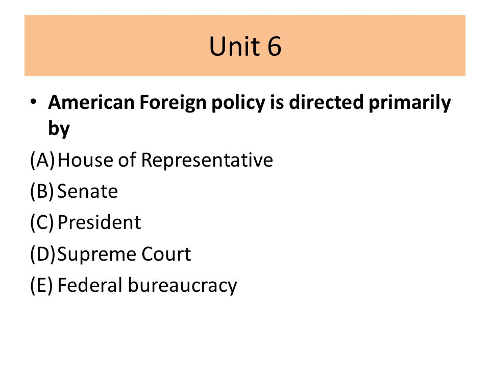 Unit 6 American Foreign policy is directed primarily by