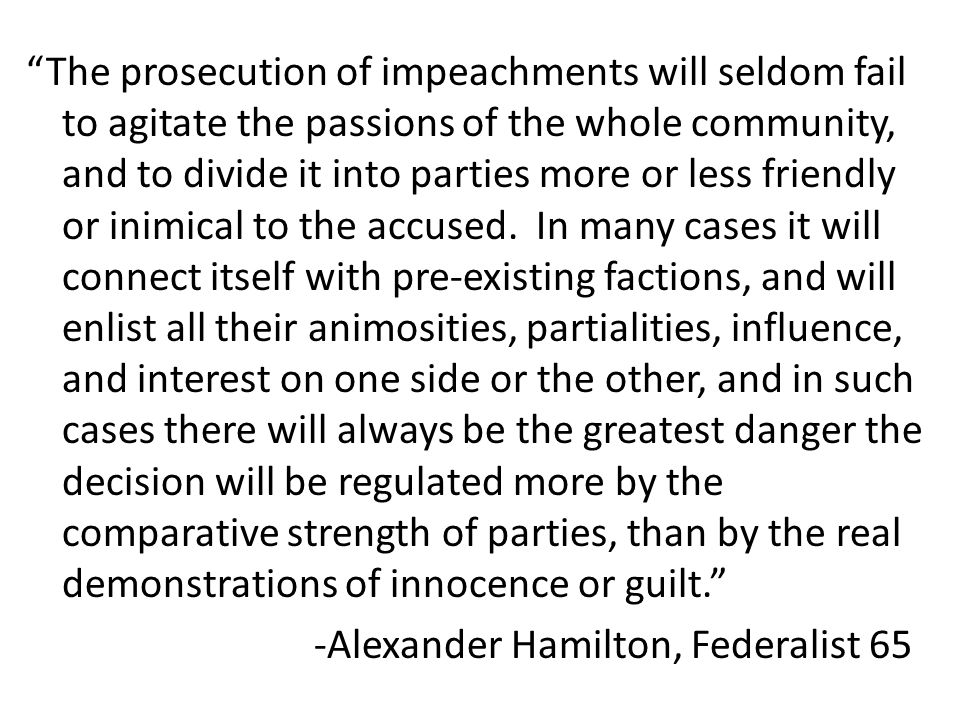 The prosecution of impeachments will seldom fail to agitate the passions of the whole community, and to divide it into parties more or less friendly or inimical to the accused.