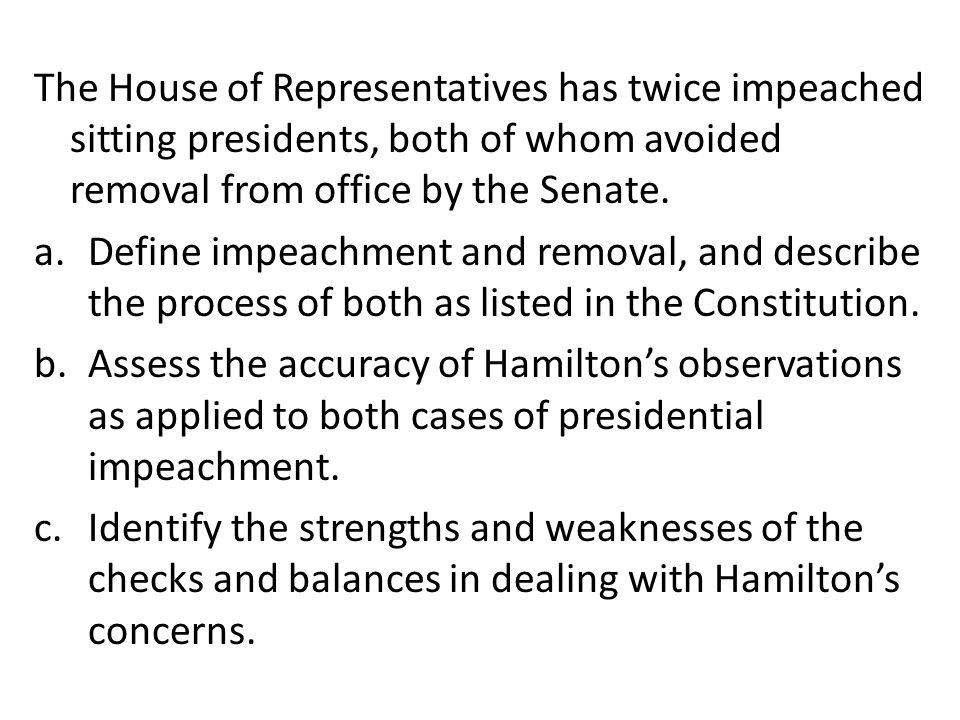 The House of Representatives has twice impeached sitting presidents, both of whom avoided removal from office by the Senate.