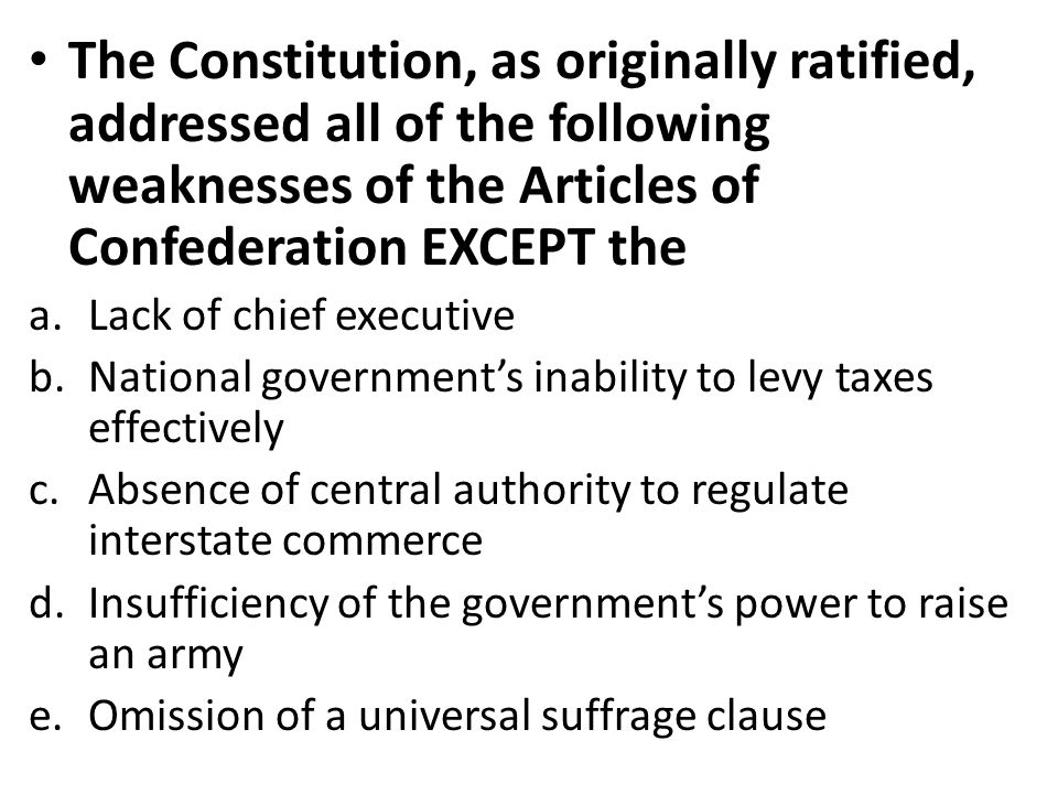The Constitution, as originally ratified, addressed all of the following weaknesses of the Articles of Confederation EXCEPT the