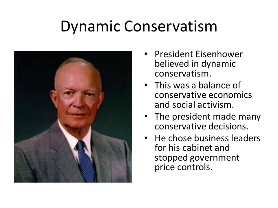 Dynamic Conservatism President Eisenhower believed in dynamic conservatism. This was a balance of conservative economics and social activism.