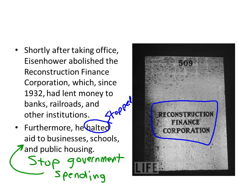 Shortly after taking office, Eisenhower abolished the Reconstruction Finance Corporation, which, since 1932, had lent money to banks, railroads, and other institutions.
