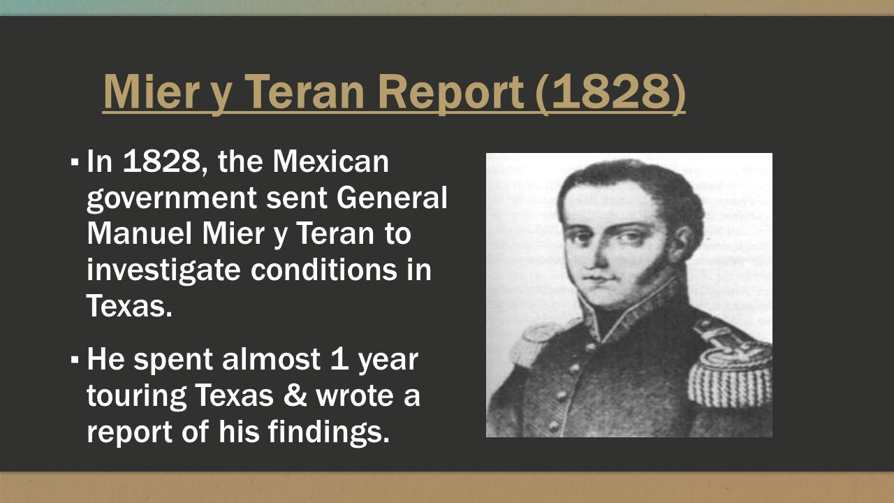 Mier y Teran Report (1828) In 1828, the Mexican government sent General Manuel Mier y Teran to investigate conditions in Texas.