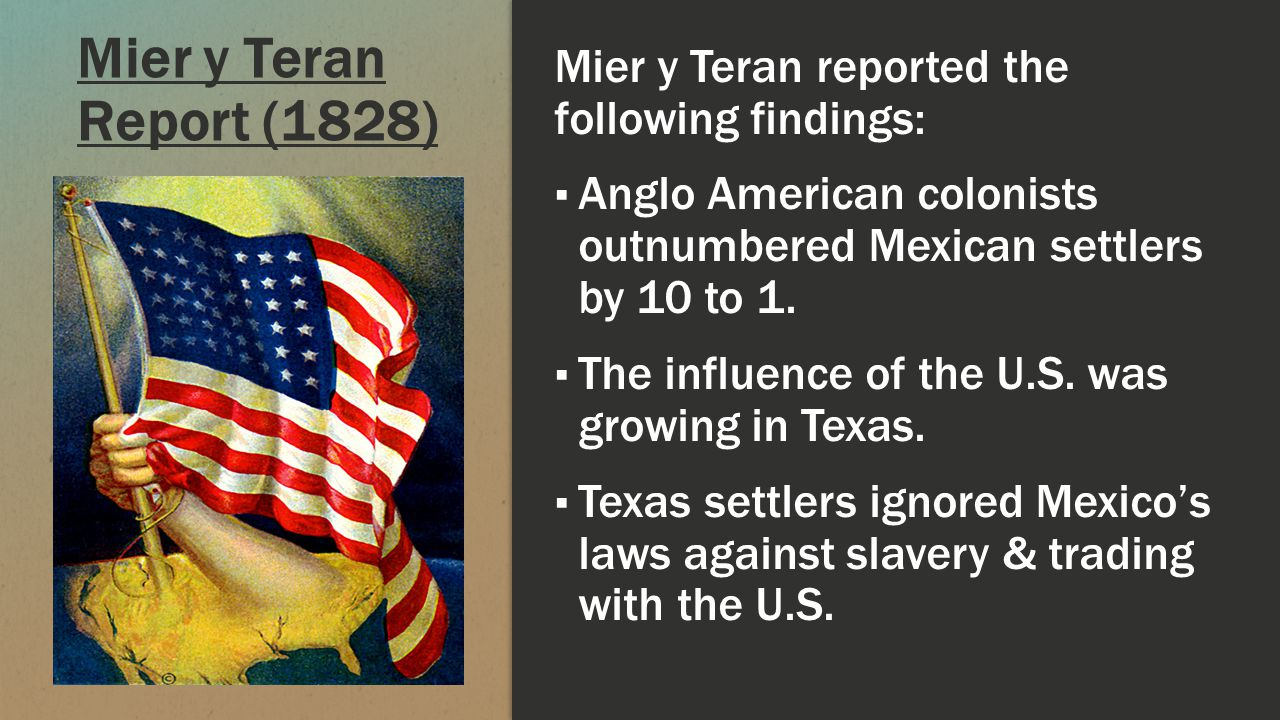 Mier y Teran Report (1828) Mier y Teran reported the following findings: Anglo American colonists outnumbered Mexican settlers by 10 to 1.
