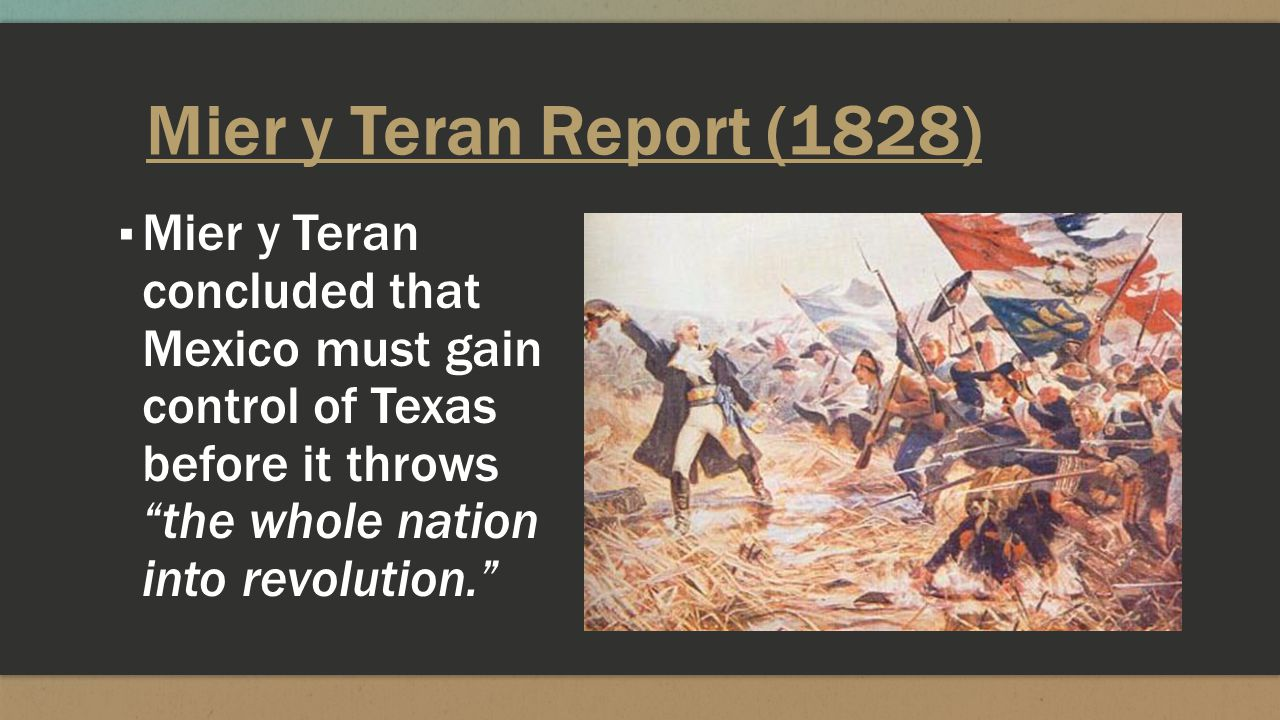 Mier y Teran Report (1828) Mier y Teran concluded that Mexico must gain control of Texas before it throws the whole nation into revolution.