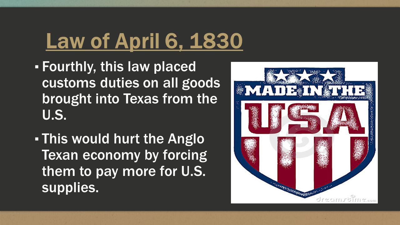 Law of April 6, 1830 Fourthly, this law placed customs duties on all goods brought into Texas from the U.S.
